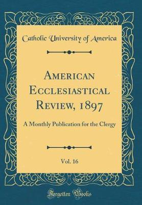 American Ecclesiastical Review, 1897, Vol. 16 by Catholic University of America