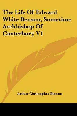 The Life of Edward White Benson, Sometime Archbishop of Canterbury V1 by Arthur , Christopher Benson