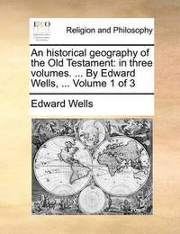 An Historical Geography of the Old Testament: In Three Volumes. ... by Edward Wells, ... Volume 1 of 3 by Edward Wells