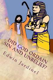 Did God Ordain Sin and Unbelief?: Inconsistencies of Calvinism by Edwin D Jardinel image