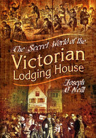 The Secret World of the Victorian Lodging House by Joseph O'Neill
