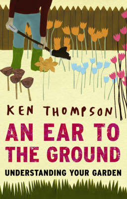 An Ear to the Ground: Understanding Your Garden by Ken Thompson
