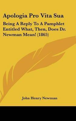 Apologia Pro Vita Sua: Being A Reply To A Pamphlet Entitled What, Then, Does Dr. Newman Mean! (1865) by John Henry Newman