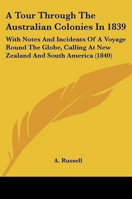 A Tour Through The Australian Colonies In 1839: With Notes And Incidents Of A Voyage Round The Globe, Calling At New Zealand And South America (1840) by A Russell