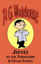 Jeeves in the Springtime & Other Stories - From the Manor Wodehouse Collection, a Selection from the Early Works of P. G. Wodehouse by P.G. Wodehouse
