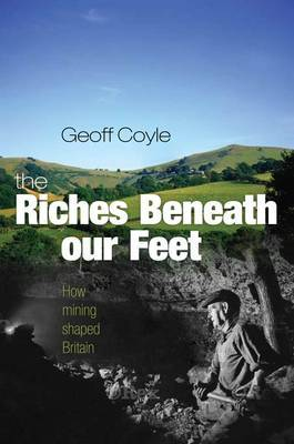 The Riches Beneath Our Feet: How Mining Shaped Britain by Geoff Coyle image