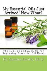 My Essential Oils Just Arrived! Now What? by Dr Sandra G Smith