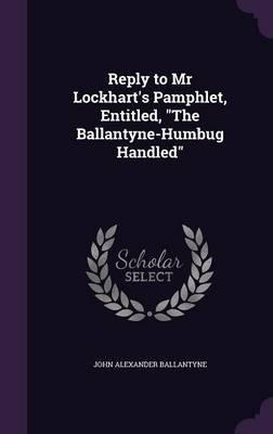 Reply to MR Lockhart's Pamphlet, Entitled, the Ballantyne-Humbug Handled by John Alexander Ballantyne
