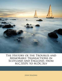 The History of the Troubles and Memorable Transactions in Scotland and England, from M.C.XXIV. to M.DC.XLV by John Spalding