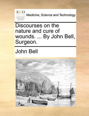 Discourses on the Nature and Cure of Wounds. ... by John Bell, Surgeon by John Bell