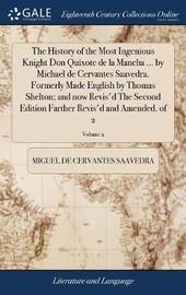 The History of the Most Ingenious Knight Don Quixote de la Mancha ... by Michael de Cervantes Saavedra. Formerly Made English by Thomas Shelton; And Now Revis'd the Second Edition Farther Revis'd and Amended. of 2; Volume 2 by Miguel De Cervantes Saavedra image