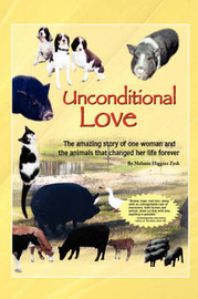 Unconditional Love: The Amazing Story of One Woman and the Animals That Changed Her Life Forever by Melanie Higgins Zysk