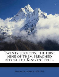 Twenty Sermons, the First Nine of Them Preached Before the King in Lent .. by Benjamin Hoadly