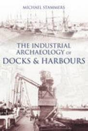 The Industrial Archaeology of Docks & Harbours by Michael Stammers image