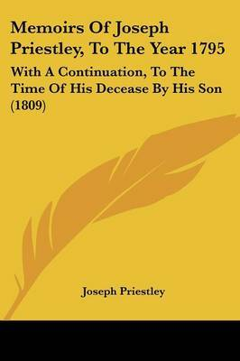 Memoirs Of Joseph Priestley, To The Year 1795: With A Continuation, To The Time Of His Decease By His Son (1809) by Joseph Priestley image