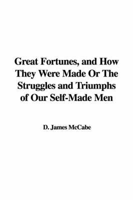 Great Fortunes, and How They Were Made or the Struggles and Triumphs of Our Self-Made Men by D. James McCabe