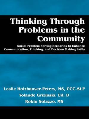 Thinking Through Problems in the Community: Social Problem Solving Scenarios to Enhance Communication, Thinking, and Decision Making Skills by Leslie Holzhauser-Peters MS Ccislp