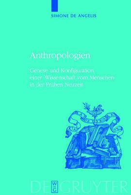 Anthropologien: Genese Und Konfiguration Einer 'Wissenschaft Vom Menschen' In der Fruhen Neuzeit by Simone Angelis