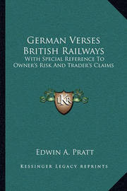 German Verses British Railways: With Special Reference to Owner's Risk and Trader's Claims by Edwin A Pratt