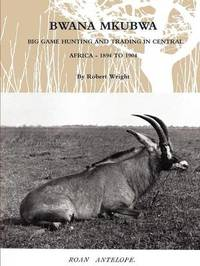 Bwana Mkubwa - Big Game Hunting and Trading in Central Africa 1894 to 1904 by Robert Wright