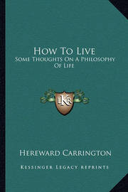 How to Live: Some Thoughts on a Philosophy of Life by Hereward Carrington