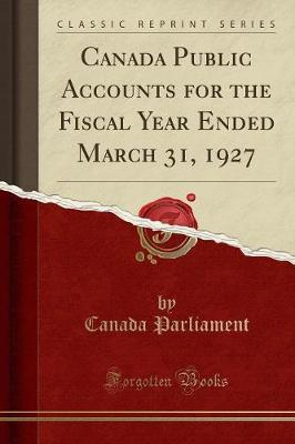 Canada Public Accounts for the Fiscal Year Ended March 31, 1927 (Classic Reprint) by Canada Parliament
