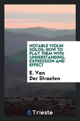 Notable Violin Solos; How to Play Them with Understanding, Expression and Effect by E Van Der Straeten image