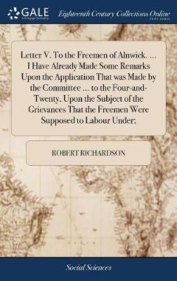 Letter V. to the Freemen of Alnwick. ... I Have Already Made Some Remarks Upon the Application That Was Made by the Committee ... to the Four-And-Twenty, Upon the Subject of the Grievances That the Freemen Were Supposed to Labour Under; by Robert Richardson