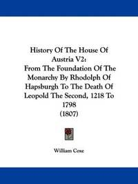 History Of The House Of Austria V2: From The Foundation Of The Monarchy By Rhodolph Of Hapsburgh To The Death Of Leopold The Second, 1218 To 1798 (1807) by William Coxe