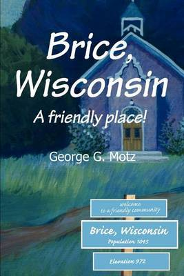 Brice, Wisconsin: A Friendly Place! by George , G. Motz