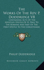 The Works of the REV. P. Doddridge V8: Containing Acts of the Apostles; Epistle of St. Paul to the Romans and Part of the First Epistle to the Corinthians by Philip Doddridge