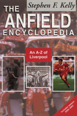 The Anfield Encyclopedia: An A-Z of Liverpool FC by Stephen F. Kelly