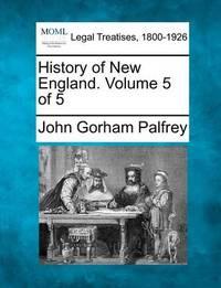History of New England. Volume 5 of 5 by John Gorham Palfrey