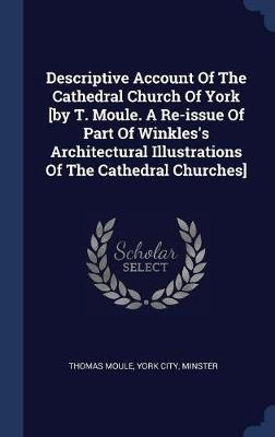 Descriptive Account of the Cathedral Church of York [by T. Moule. a Re-Issue of Part of Winkles's Architectural Illustrations of the Cathedral Churches] by Thomas Moule