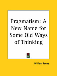 Pragmatism: A New Name for Some Old Ways of Thinking (1931): A New Name for Some Old Ways of Thinking by William James