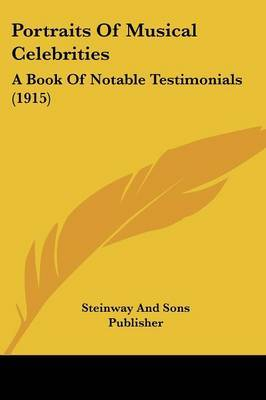 Portraits of Musical Celebrities: A Book of Notable Testimonials (1915) by And Sons Publisher Steinway and Sons Publisher image