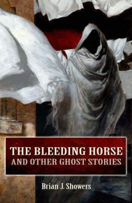 The Bleeding Horse: And Other Ghost Stories by Brian J. Showers