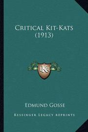 Critical Kit-Kats (1913) Critical Kit-Kats (1913) by Edmund Gosse