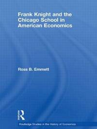 Frank Knight and the Chicago School in American Economics by Ross B Emmett
