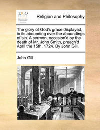 The Glory of God's Grace Displayed, in Its Abounding Over the Aboundings of Sin. a Sermon, Occasion'd by the Death of Mr. John Smith, Preach'd April the 15th. 1724. by John Gill. by John Gill