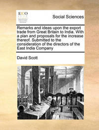 Remarks and Ideas Upon the Export Trade from Great Britain to India. with a Plan and Proposals for the Increase Thereof. Submitted to the Consideration of the Directors of the East India Company by David Scott