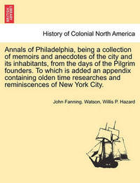 Annals of Philadelphia, Being a Collection of Memoirs and Anecdotes of the City and Its Inhabitants, from the Days of the Pilgrim Founders. to Which Is Added an Appendix Containing Olden Time Researches and Reminiscences of New York City. by John Fanning Watson