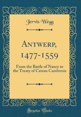 Antwerp, 1477-1559 by Jervis Wegg