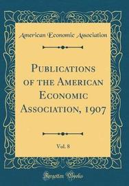Publications of the American Economic Association, 1907, Vol. 8 (Classic Reprint) by American Economic Association