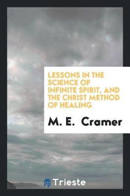 Lessons in the Science of Infinite Spirit, and the Christ Method of Healing by M E Cramer