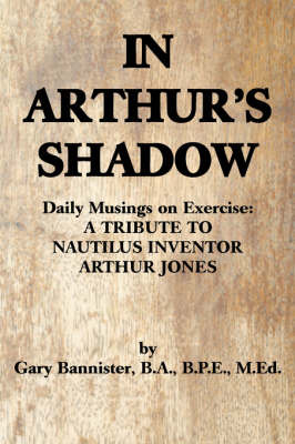 In Arthur's Shadow: Daily Musings on Exercise: A Tribute Tonautilus Inventorarthur Jones by Gary F Bannister BA BPE MEd image
