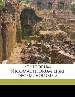 Ethicorum Nicomacheorum Libri Decem; Volume 2 by * Aristotle