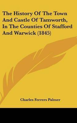 The History Of The Town And Castle Of Tamworth, In The Counties Of Stafford And Warwick (1845) by Charles Ferrers Palmer