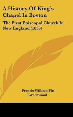 A History of King's Chapel in Boston: The First Episcopal Church in New England (1833) by Francis William Pitt Greenwood