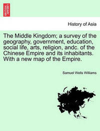 The Middle Kingdom; A Survey of the Geography, Government, Education, Social Life, Arts, Religion, Andc. of the Chinese Empire and Its Inhabitants. with a New Map of the Empire. Vol. II. by Samuel Wells Williams (